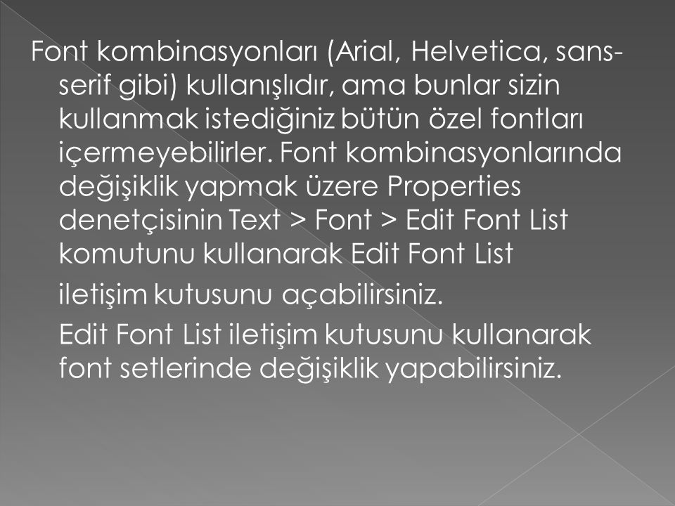 Font kombinasyonları (Arial, Helvetica, sans-serif gibi) kullanışlıdır, ama bunlar sizin kullanmak istediğiniz bütün özel fontları içermeyebilirler. Font kombinasyonlarında değişiklik yapmak üzere Properties denetçisinin Text > Font > Edit Font List komutunu kullanarak Edit Font List