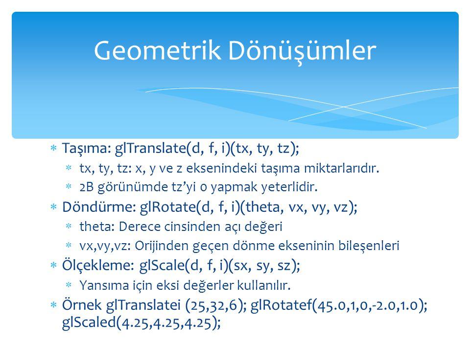 Geometrik Dönüşümler Taşıma: glTranslate(d, f, i)(tx, ty, tz);