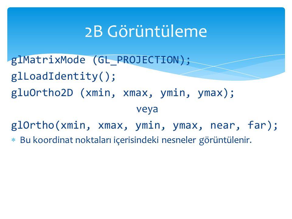 2B Görüntüleme glMatrixMode (GL_PROJECTION); glLoadIdentity();