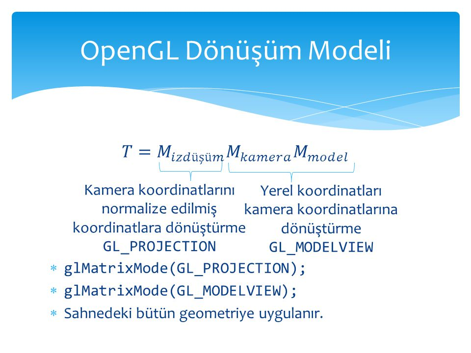 OpenGL Dönüşüm Modeli 𝑇= 𝑀 𝑖𝑧𝑑üşü𝑚 𝑀 𝑘𝑎𝑚𝑒𝑟𝑎 𝑀 𝑚𝑜𝑑𝑒𝑙