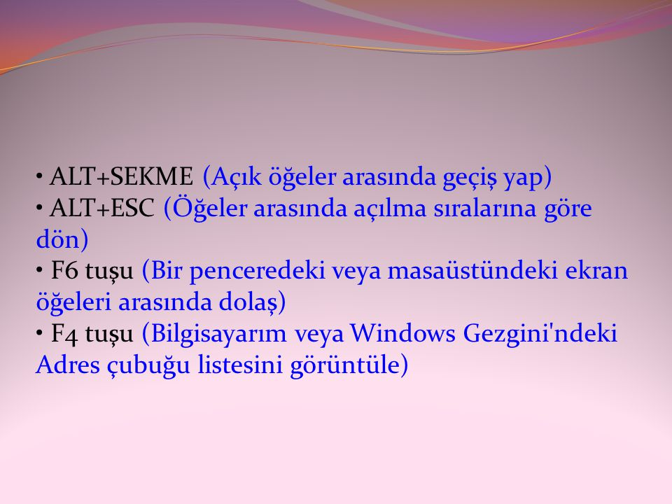 • ALT+SEKME (Açık öğeler arasında geçiş yap) • ALT+ESC (Öğeler arasında açılma sıralarına göre dön) • F6 tuşu (Bir penceredeki veya masaüstündeki ekran öğeleri arasında dolaş)