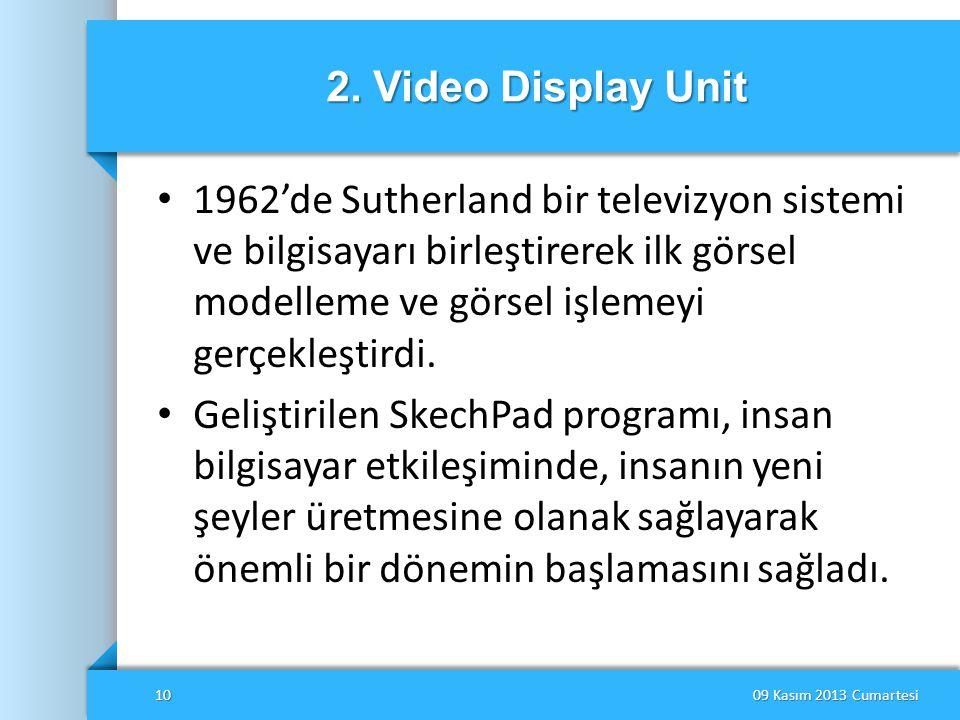 2. Video Display Unit 1962'de Sutherland bir televizyon sistemi ve bilgisayarı birleştirerek ilk görsel modelleme ve görsel işlemeyi gerçekleştirdi.