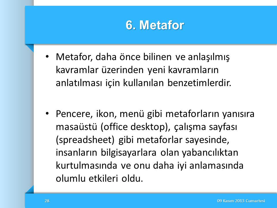 6. Metafor Metafor, daha önce bilinen ve anlaşılmış kavramlar üzerinden yeni kavramların anlatılması için kullanılan benzetimlerdir.