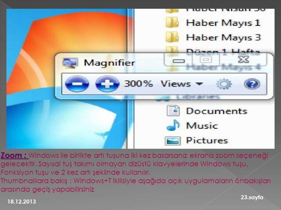 Zoom : Windows ile birlikte artı tuşuna iki kez basarsanız ekrana zoom seçeneği gelecektir. Sayısal tuş takımı olmayan dizüstü klavyelerinde Windows tuşu, Fonksiyon tuşu ve 2 kez artı şeklinde kullanılır. Thumbnaillara bakış : Windows+T ikilisiyle aşağıda açık uygulamaların önbakışları arasında geçiş yapabilirsiniz