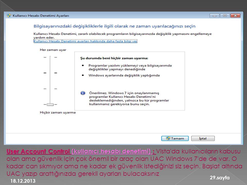 User Account Control (kullanıcı hesabı denetimi) : Vista da kullanıcıların kabusu olan ama güvenlik için çok önemli bir araç olan UAC Windows 7 de de var. O kadar can sıkmıyor ama ne kadar ek güvenlik istediğinizi siz seçin. Başlat altında UAC yazıp arattığınızda gerekli ayarları bulacaksınız