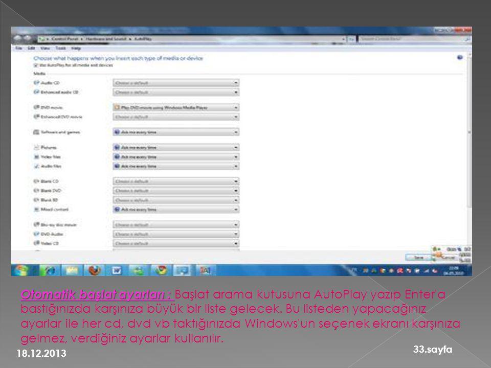 Otomatik başlat ayarları : Başlat arama kutusuna AutoPlay yazıp Enter a bastığınızda karşınıza büyük bir liste gelecek. Bu listeden yapacağınız ayarlar ile her cd, dvd vb taktığınızda Windows un seçenek ekranı karşınıza gelmez, verdiğiniz ayarlar kullanılır.