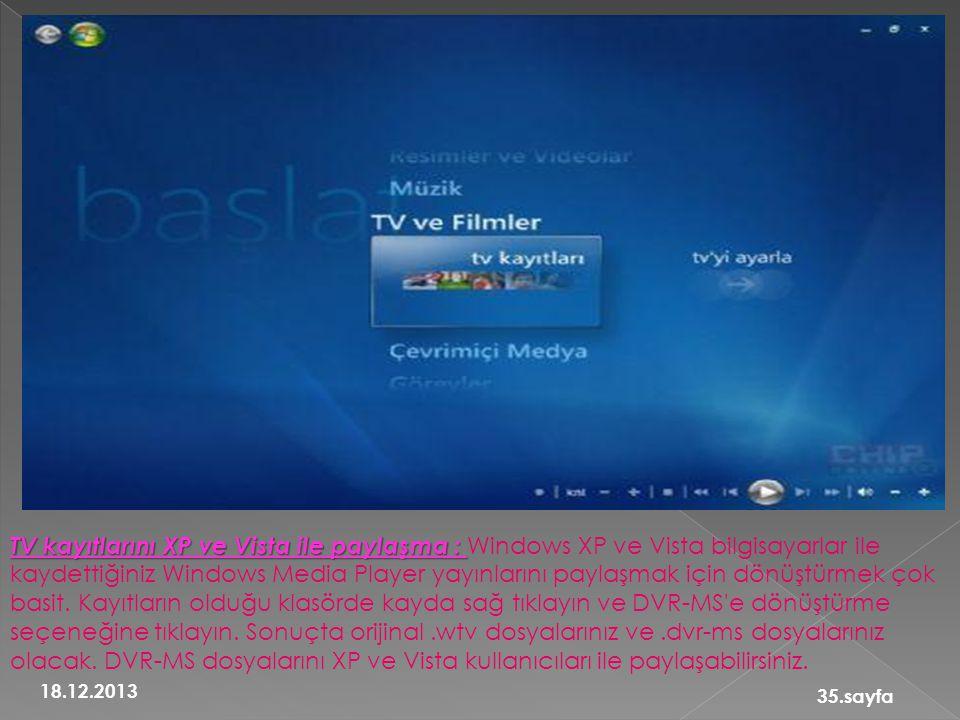 TV kayıtlarını XP ve Vista ile paylaşma : Windows XP ve Vista bilgisayarlar ile kaydettiğiniz Windows Media Player yayınlarını paylaşmak için dönüştürmek çok basit. Kayıtların olduğu klasörde kayda sağ tıklayın ve DVR-MS e dönüştürme seçeneğine tıklayın. Sonuçta orijinal .wtv dosyalarınız ve .dvr-ms dosyalarınız olacak. DVR-MS dosyalarını XP ve Vista kullanıcıları ile paylaşabilirsiniz.