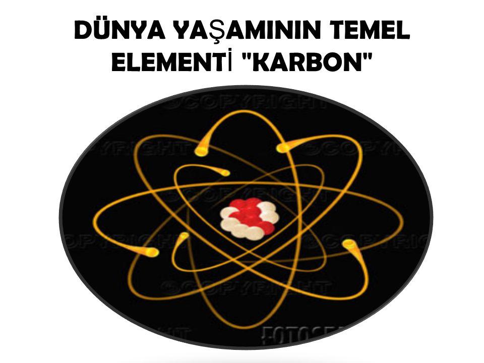 DÜNYA YAŞAMININ TEMEL ELEMENTİ KARBON