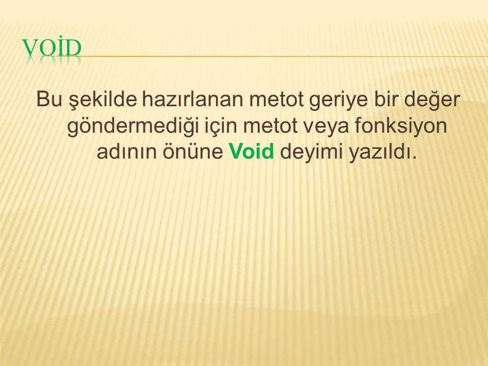 VOİD Bu şekilde hazırlanan metot geriye bir değer göndermediği için metot veya fonksiyon adının önüne Void deyimi yazıldı.