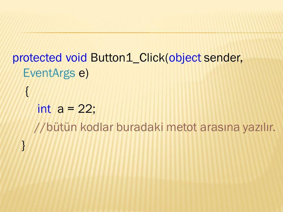 protected void Button1_Click(object sender, EventArgs e) { int a = 22; //bütün kodlar buradaki metot arasına yazılır.
