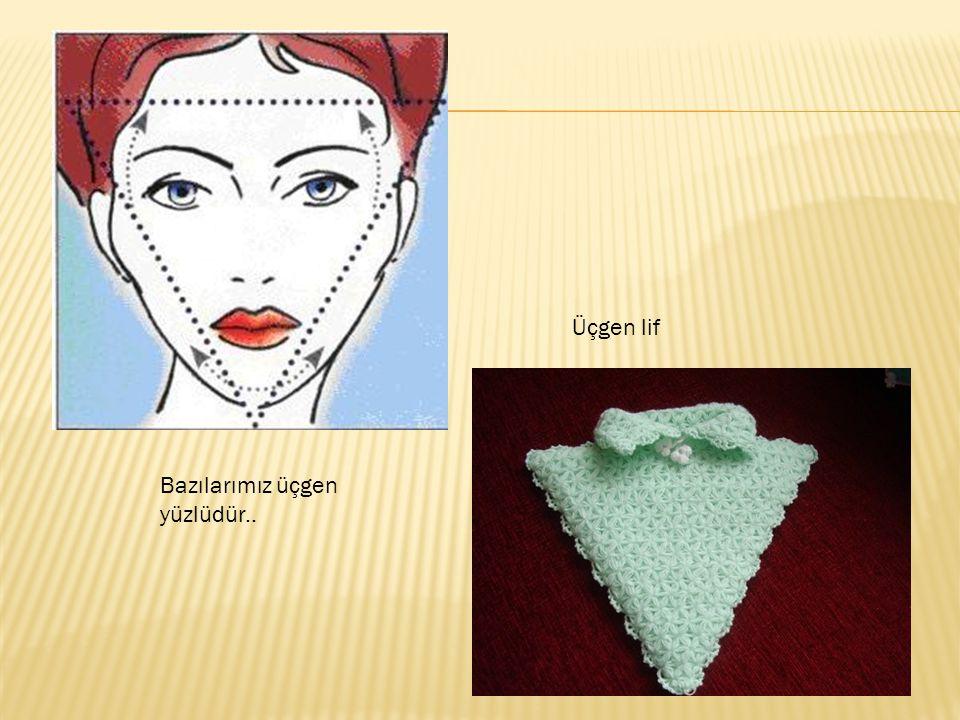 Üçgen lif Bazılarımız üçgen yüzlüdür..