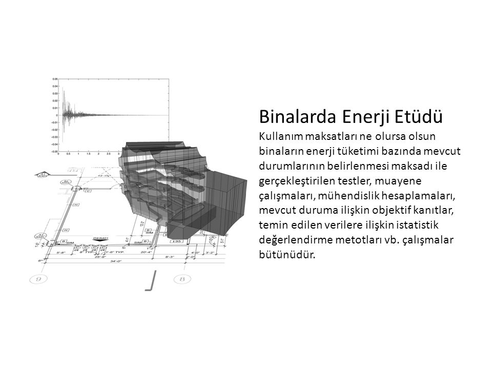 Binalarda Enerji Etüdü Kullanım maksatları ne olursa olsun binaların enerji tüketimi bazında mevcut durumlarının belirlenmesi maksadı ile gerçekleştirilen testler, muayene çalışmaları, mühendislik hesaplamaları, mevcut duruma ilişkin objektif kanıtlar, temin edilen verilere ilişkin istatistik değerlendirme metotları vb.