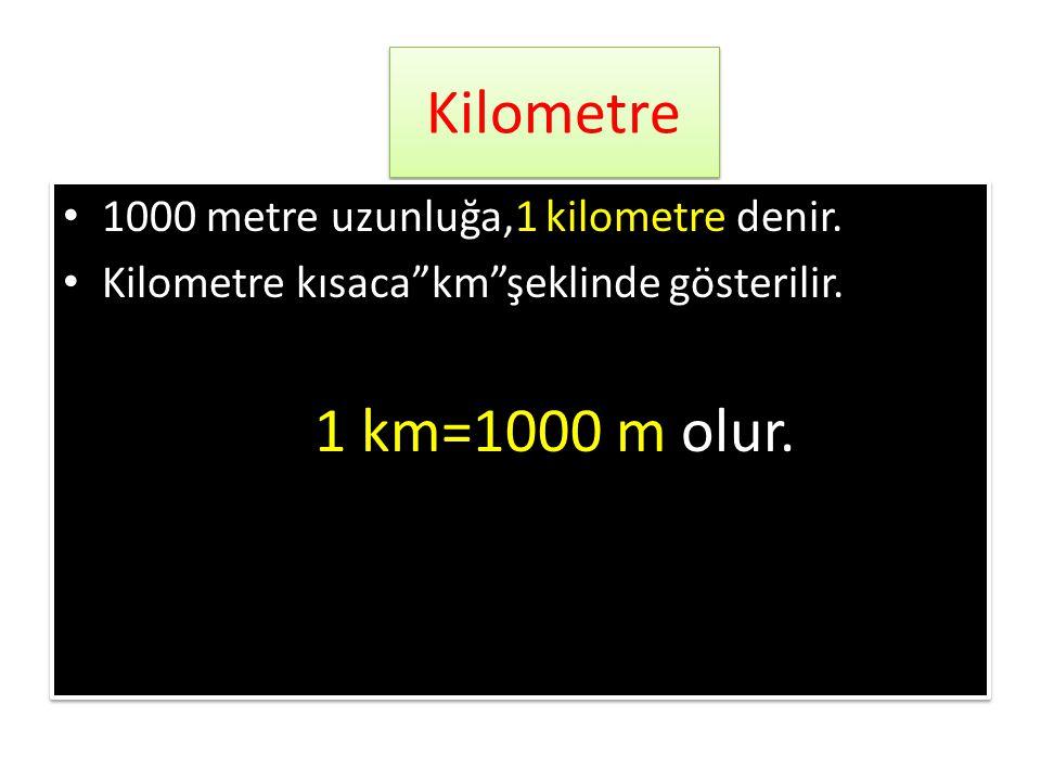 Kilometre 1000 metre uzunluğa,1 kilometre denir.