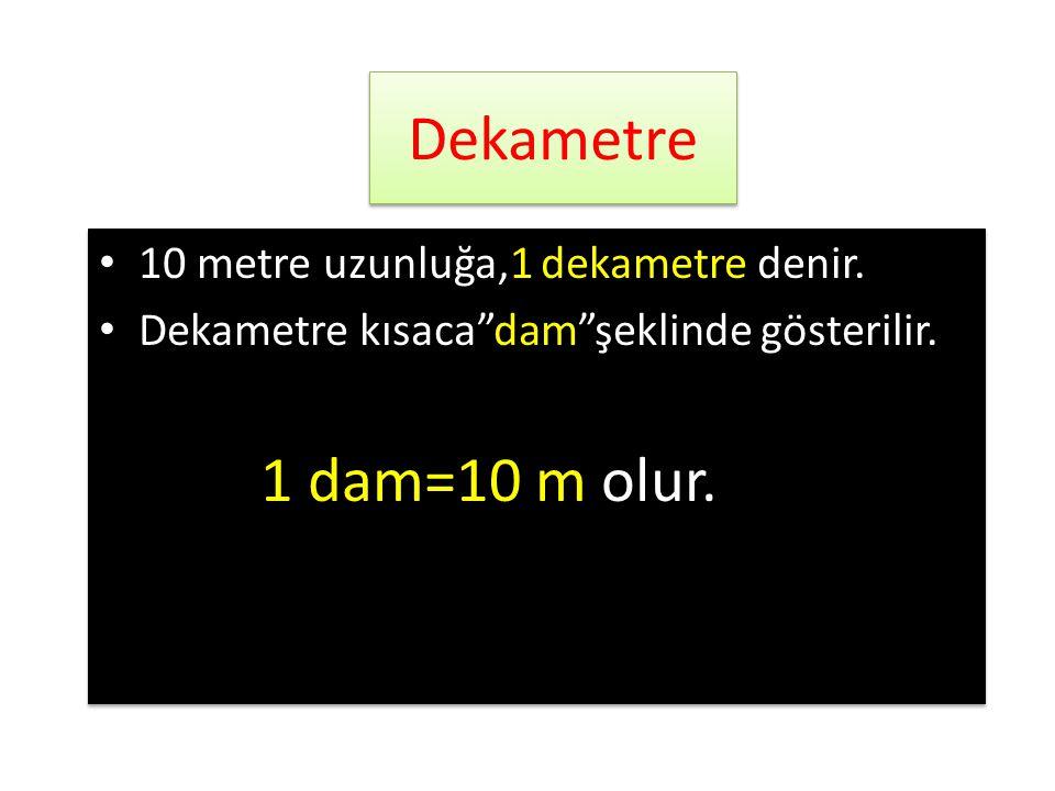 Dekametre 1 dam=10 m olur. 10 metre uzunluğa,1 dekametre denir.