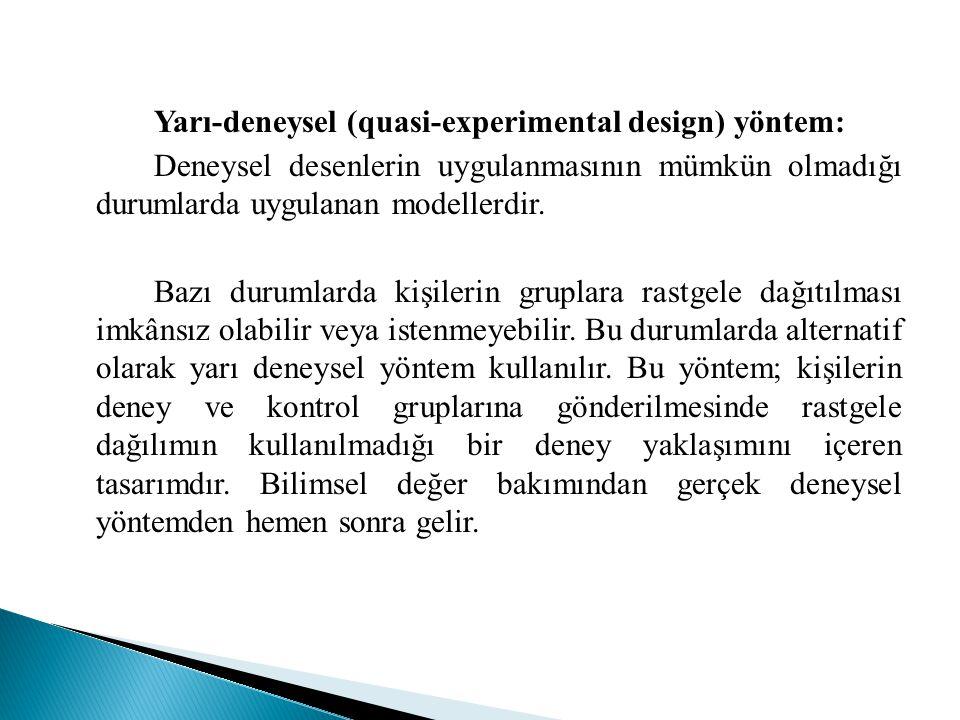 Yarı-deneysel (quasi-experimental design) yöntem: Deneysel desenlerin uygulanmasının mümkün olmadığı durumlarda uygulanan modellerdir.