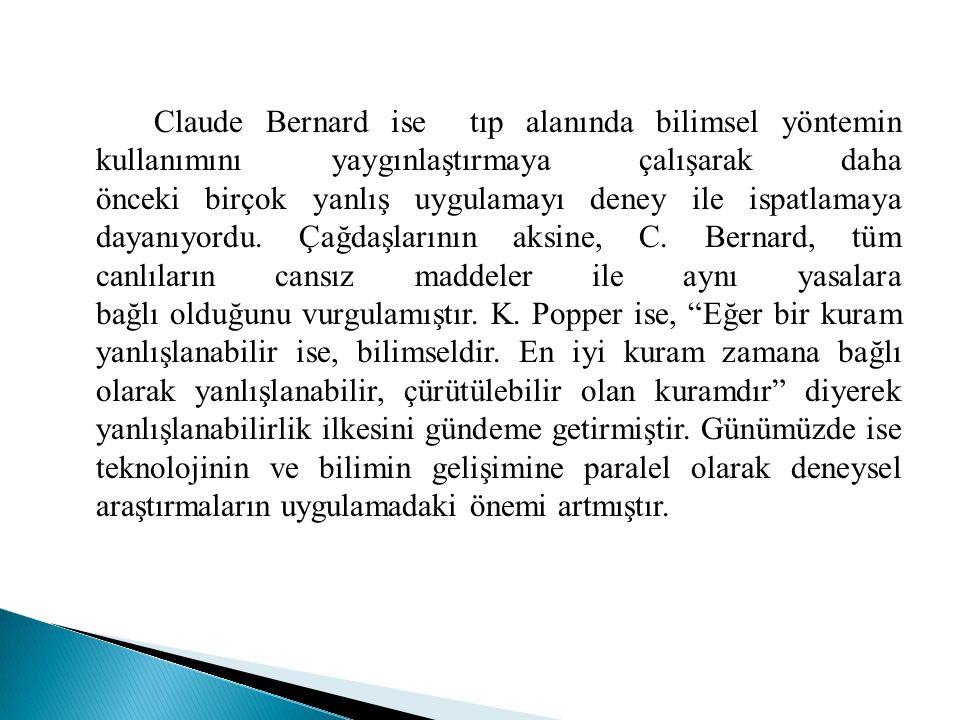 Claude Bernard ise tıp alanında bilimsel yöntemin kullanımını yaygınlaştırmaya çalışarak daha önceki birçok yanlış uygulamayı deney ile ispatlamaya dayanıyordu. Çağdaşlarının aksine, C.