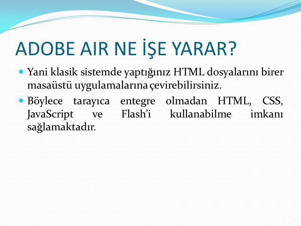 ADOBE AIR NE İŞE YARAR Yani klasik sistemde yaptığınız HTML dosyalarını birer masaüstü uygulamalarına çevirebilirsiniz.
