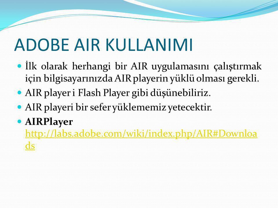 ADOBE AIR KULLANIMI İlk olarak herhangi bir AIR uygulamasını çalıştırmak için bilgisayarınızda AIR playerin yüklü olması gerekli.