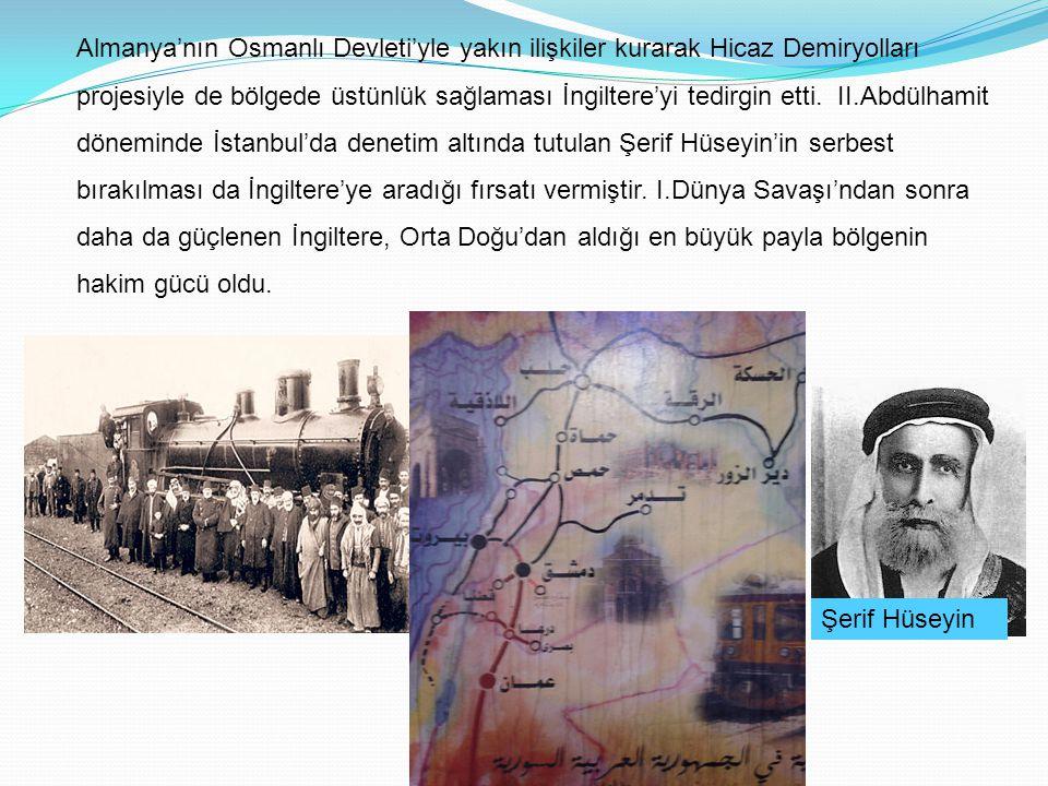 Almanya'nın Osmanlı Devleti'yle yakın ilişkiler kurarak Hicaz Demiryolları projesiyle de bölgede üstünlük sağlaması İngiltere'yi tedirgin etti. II.Abdülhamit döneminde İstanbul'da denetim altında tutulan Şerif Hüseyin'in serbest bırakılması da İngiltere'ye aradığı fırsatı vermiştir. I.Dünya Savaşı'ndan sonra daha da güçlenen İngiltere, Orta Doğu'dan aldığı en büyük payla bölgenin hakim gücü oldu.