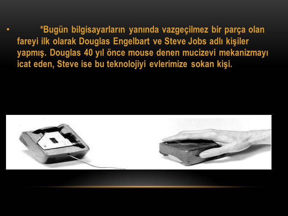 *Bugün bilgisayarların yanında vazgeçilmez bir parça olan fareyi ilk olarak Douglas Engelbart ve Steve Jobs adlı kişiler yapmış.