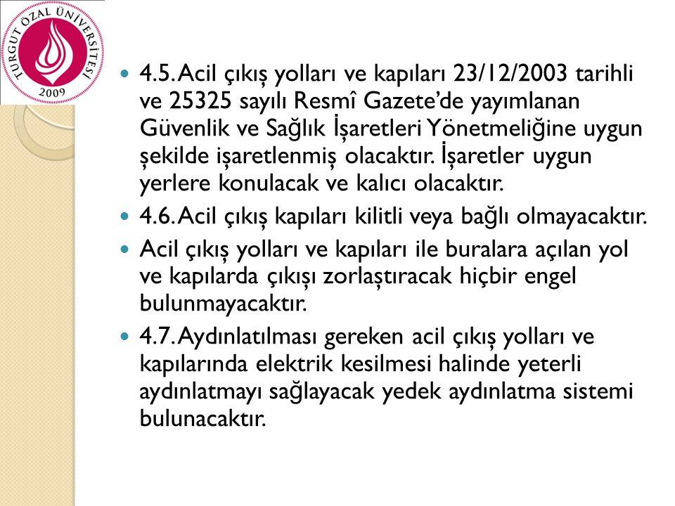 4.5. Acil çıkış yolları ve kapıları 23/12/2003 tarihli ve 25325 sayılı Resmî Gazete'de yayımlanan Güvenlik ve Sağlık İşaretleri Yönetmeliğine uygun şekilde işaretlenmiş olacaktır. İşaretler uygun yerlere konulacak ve kalıcı olacaktır.