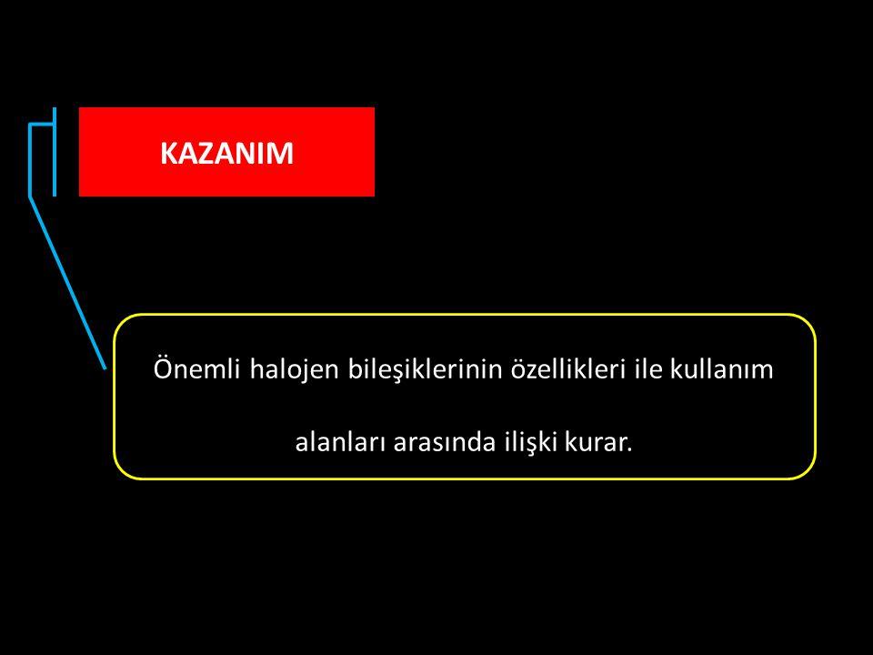 KAZANIM Önemli halojen bileşiklerinin özellikleri ile kullanım alanları arasında ilişki kurar.
