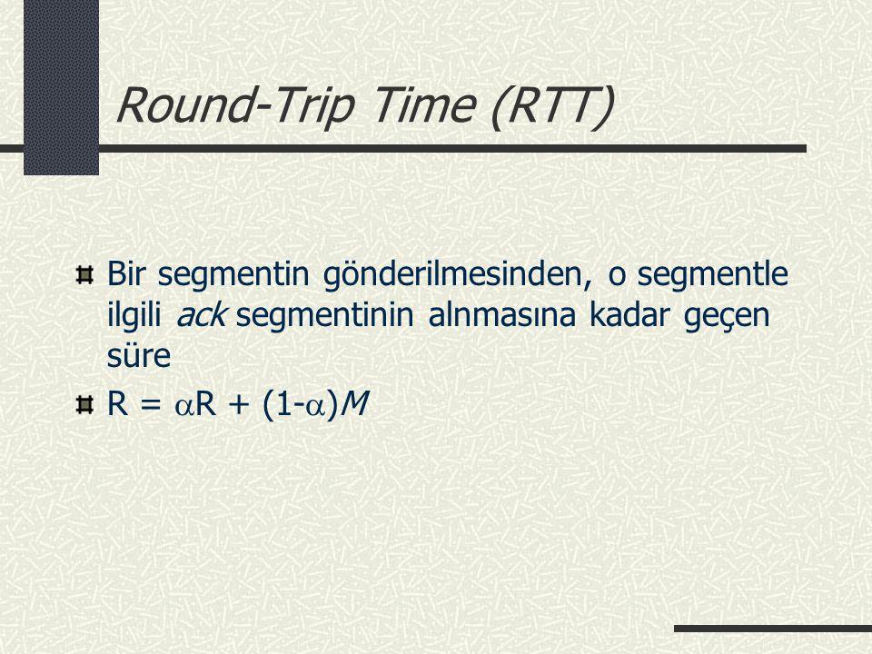 Round-Trip Time (RTT) Bir segmentin gönderilmesinden, o segmentle ilgili ack segmentinin alnmasına kadar geçen süre.