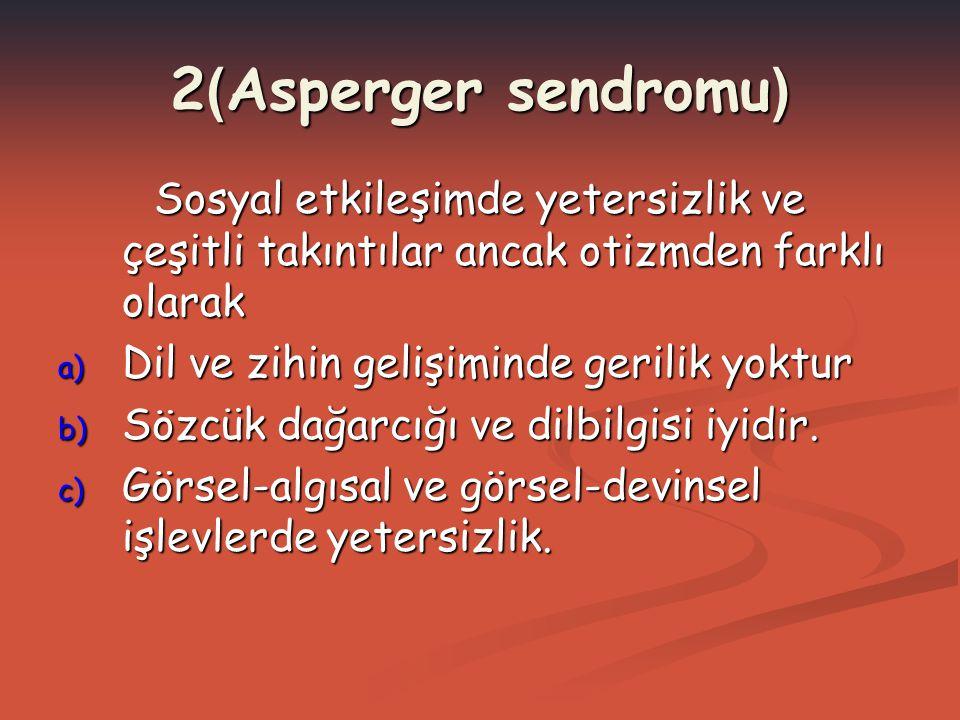 2(Asperger sendromu) Sosyal etkileşimde yetersizlik ve çeşitli takıntılar ancak otizmden farklı olarak.