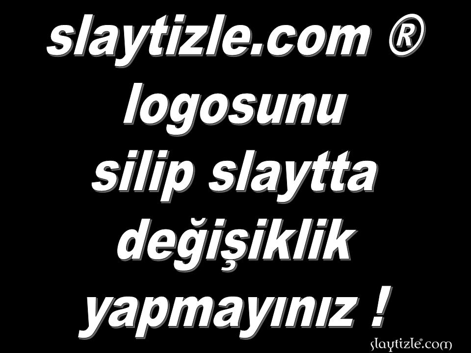 slaytizle.com ® logosunu silip slaytta değişiklik yapmayınız !