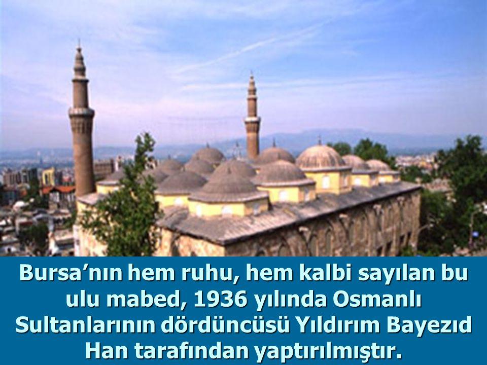 Bursa'nın hem ruhu, hem kalbi sayılan bu ulu mabed, 1936 yılında Osmanlı Sultanlarının dördüncüsü Yıldırım Bayezıd Han tarafından yaptırılmıştır.