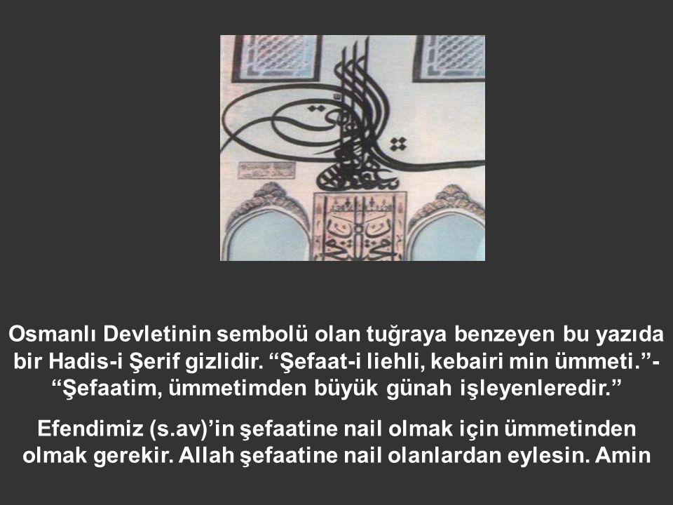 Osmanlı Devletinin sembolü olan tuğraya benzeyen bu yazıda bir Hadis-i Şerif gizlidir. Şefaat-i liehli, kebairi min ümmeti. - Şefaatim, ümmetimden büyük günah işleyenleredir.