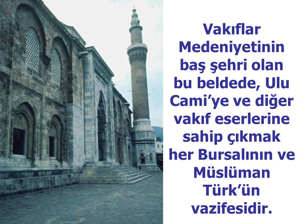 Vakıflar Medeniyetinin baş şehri olan bu beldede, Ulu Cami'ye ve diğer vakıf eserlerine sahip çıkmak her Bursalının ve Müslüman Türk'ün vazifesidir.