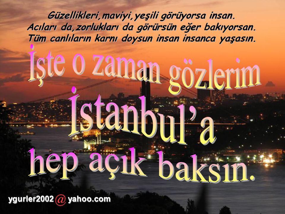 İşte o zaman gözlerim İstanbul'a hep açık baksın.