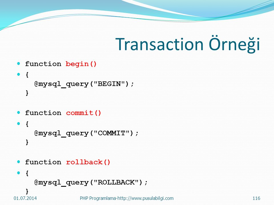 Transaction Örneği function begin() { @mysql_query( BEGIN ); }