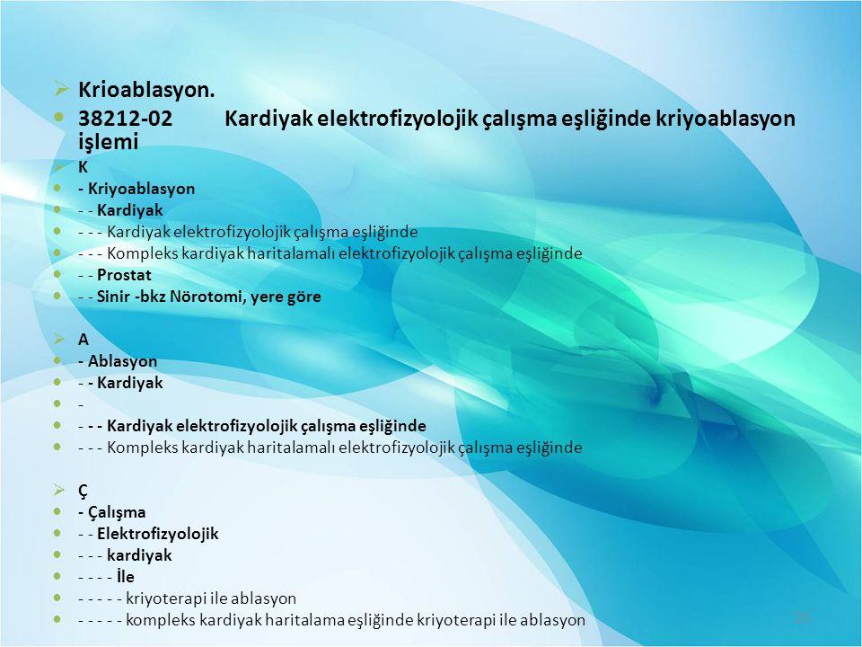 Krioablasyon. 38212-02 Kardiyak elektrofizyolojik çalışma eşliğinde kriyoablasyon işlemi. K. - Kriyoablasyon.