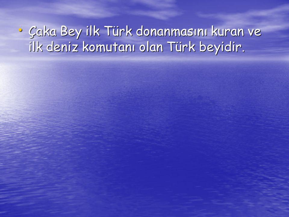 Çaka Bey ilk Türk donanmasını kuran ve ilk deniz komutanı olan Türk beyidir.