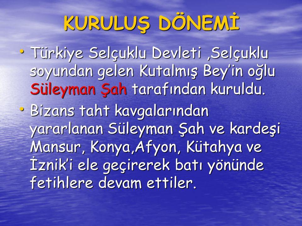 KURULUŞ DÖNEMİ Türkiye Selçuklu Devleti ,Selçuklu soyundan gelen Kutalmış Bey'in oğlu Süleyman Şah tarafından kuruldu.