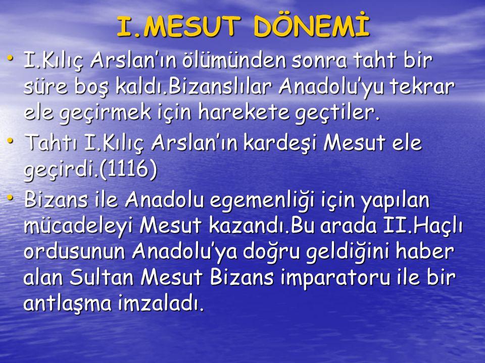I.MESUT DÖNEMİ I.Kılıç Arslan'ın ölümünden sonra taht bir süre boş kaldı.Bizanslılar Anadolu'yu tekrar ele geçirmek için harekete geçtiler.