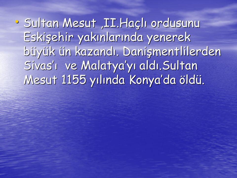 Sultan Mesut ,II.Haçlı ordusunu Eskişehir yakınlarında yenerek büyük ün kazandı.