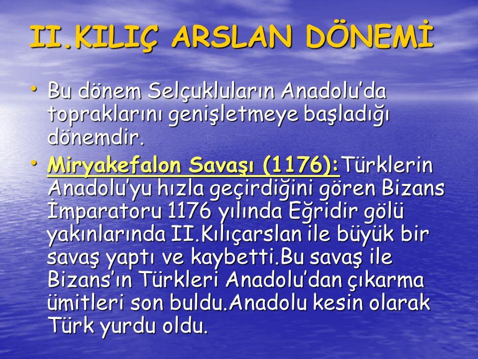 II.KILIÇ ARSLAN DÖNEMİ Bu dönem Selçukluların Anadolu'da topraklarını genişletmeye başladığı dönemdir.