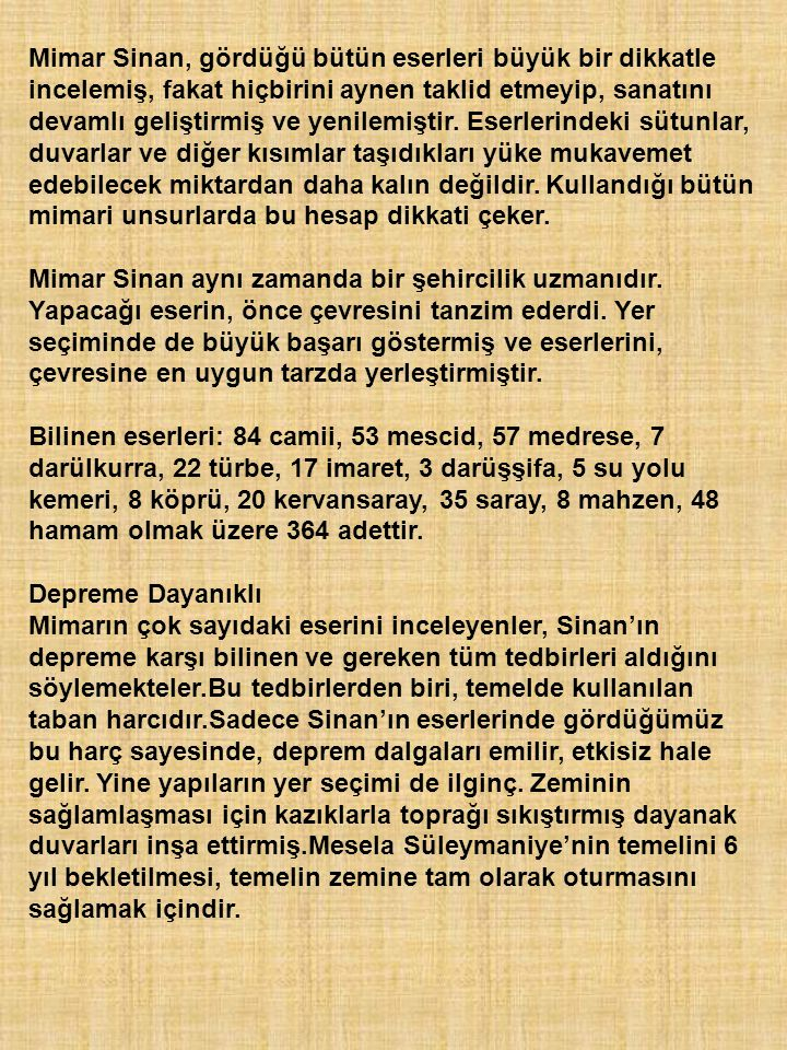 Mimar Sinan, gördüğü bütün eserleri büyük bir dikkatle incelemiş, fakat hiçbirini aynen taklid etmeyip, sanatını devamlı geliştirmiş ve yenilemiştir.