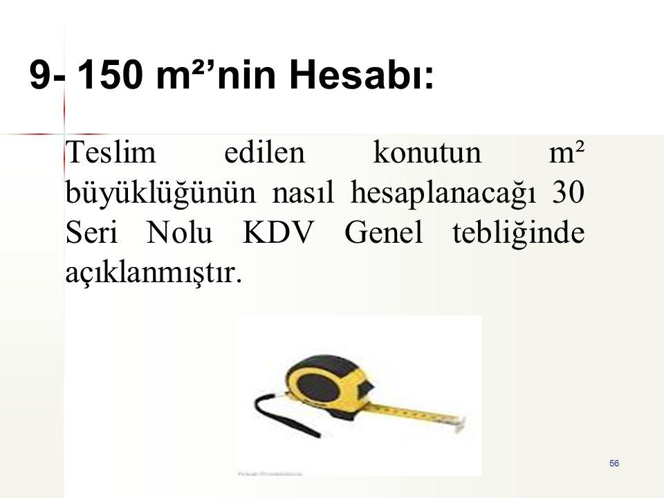 9- 150 m²'nin Hesabı: Teslim edilen konutun m² büyüklüğünün nasıl hesaplanacağı 30 Seri Nolu KDV Genel tebliğinde açıklanmıştır.