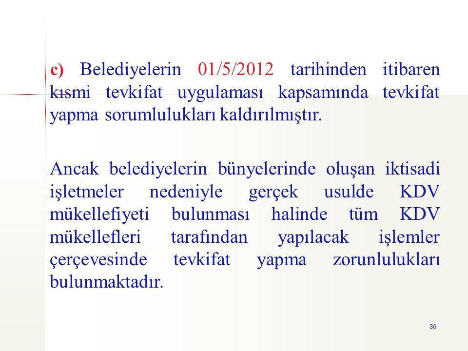 c) Belediyelerin 01/5/2012 tarihinden itibaren kısmi tevkifat uygulaması kapsamında tevkifat yapma sorumlulukları kaldırılmıştır.