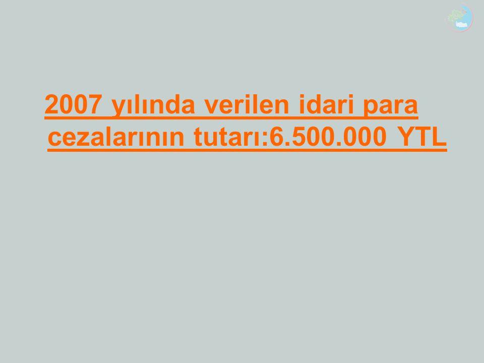2007 yılında verilen idari para cezalarının tutarı:6.500.000 YTL