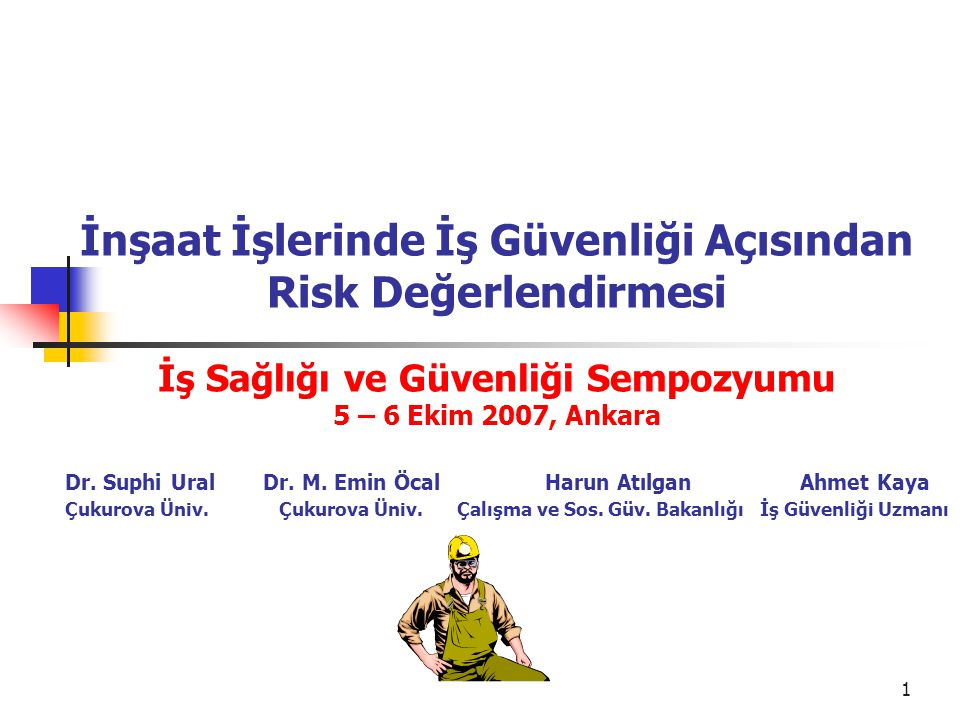 İnşaat İşlerinde İş Güvenliği Açısından Risk Değerlendirmesi İş Sağlığı ve Güvenliği Sempozyumu 5 – 6 Ekim 2007, Ankara Dr.