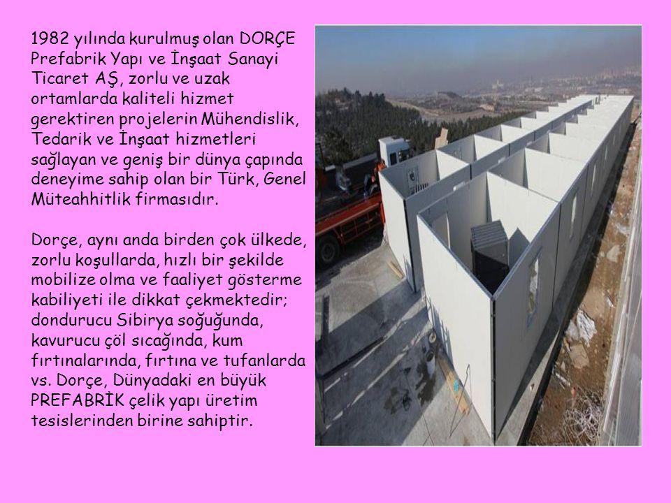 1982 yılında kurulmuş olan DORÇE Prefabrik Yapı ve İnşaat Sanayi Ticaret AŞ, zorlu ve uzak ortamlarda kaliteli hizmet gerektiren projelerin Mühendislik, Tedarik ve İnşaat hizmetleri sağlayan ve geniş bir dünya çapında deneyime sahip olan bir Türk, Genel Müteahhitlik firmasıdır.