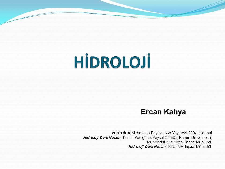 HİDROLOJİ Ercan Kahya. Hidroloji, Mehmetcik Bayazıt, xxx Yayınevi, 200x, İstanbul.