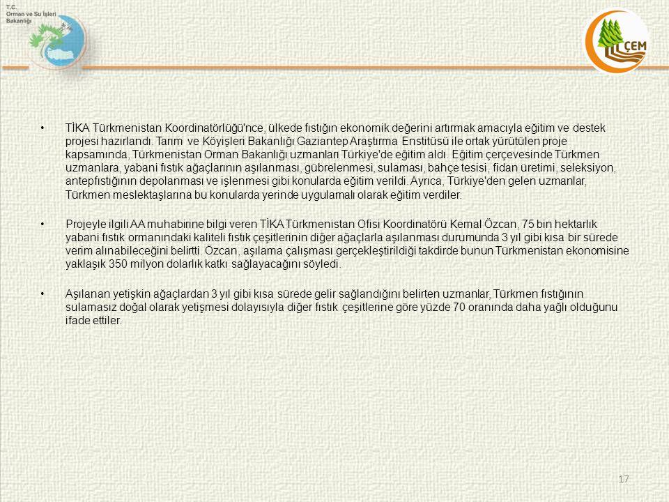 TİKA Türkmenistan Koordinatörlüğü nce, ülkede fıstığın ekonomik değerini artırmak amacıyla eğitim ve destek projesi hazırlandı. Tarım ve Köyişleri Bakanlığı Gaziantep Araştırma Enstitüsü ile ortak yürütülen proje kapsamında, Türkmenistan Orman Bakanlığı uzmanları Türkiye de eğitim aldı. Eğitim çerçevesinde Türkmen uzmanlara, yabani fıstık ağaçlarının aşılanması, gübrelenmesi, sulaması, bahçe tesisi, fidan üretimi, seleksiyon, antepfıstığının depolanması ve işlenmesi gibi konularda eğitim verildi. Ayrıca, Türkiye den gelen uzmanlar, Türkmen meslektaşlarına bu konularda yerinde uygulamalı olarak eğitim verdiler.