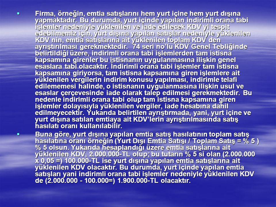 Firma, örneğin, emtia satışlarını hem yurt içine hem yurt dışına yapmaktadır. Bu durumda, yurt içinde yapılan indirimli orana tabi işlemler nedeniyle yüklenilen ve iade edilecek KDV yi tespit edebilmemiz için, yurt dışına yapılan satışlar nedeniyle yüklenilen KDV nin, emtia satışlarına ait yüklenilen toplam KDV den ayrıştırılması gerekmektedir. 74 seri no'lu KDV Genel Tebliğinde belirtildiği üzere, indirimli orana tabi işlemlerden tam istisna kapsamına girenler bu istisnanın uygulanmasına ilişkin genel esaslara tabi olacaktır. İndirimli orana tabi işlemler tam istisna kapsamına giriyorsa, tam istisna kapsamına giren işlemlere ait yüklenilen vergilerin indirim konusu yapılması, indirimle telafi edilememesi halinde, o istisnanın uygulanmasına ilişkin usul ve esaslar çerçevesinde iade olarak talep edilmesi gerekmektedir. Bu nedenle indirimli orana tabi olup tam istisna kapsamına giren işlemler dolayısıyla yüklenilen vergiler, iade hesabına dahil edilmeyecektir. Yukarıda belirtilen ayrıştırmada, yani, yurt içine ve yurt dışına satılan emtiaya ait KDV'lerin ayrıştırılmasında satış hasılatı oranı kullanılabilir.