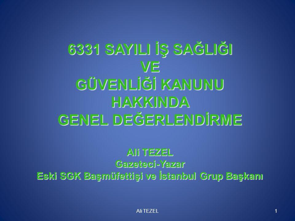 6331 SAYILI İŞ SAĞLIĞI VE GÜVENLİĞİ KANUNU HAKKINDA GENEL DEĞERLENDİRME Ali TEZEL Gazeteci-Yazar Eski SGK Başmüfettişi ve İstanbul Grup Başkanı